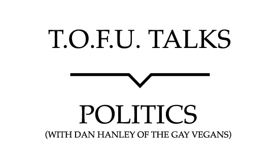 "Image contains a white background with black text that says ""T.O.F.U. Talks"" above a black line with a small indent in the centre pointing below to text that says ""Politics (With Dan Hanley of The Gay Vegans)"""