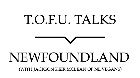 "Image contains a white background with black text that says ""T.O.F.U. Talks"" above a black line with a small indent in the centre pointing below to text that says ""Newfoundland (With Jackson Keir McLean of NL Vegans)""."