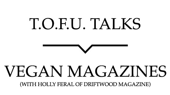 "Image contains a white background with black text that says ""T.O.F.U. Talks"" above a black line with a small indent in the centre pointing below to text that says ""Vegan Magazines (With Holly Feral of Driftwood Magazine)""."