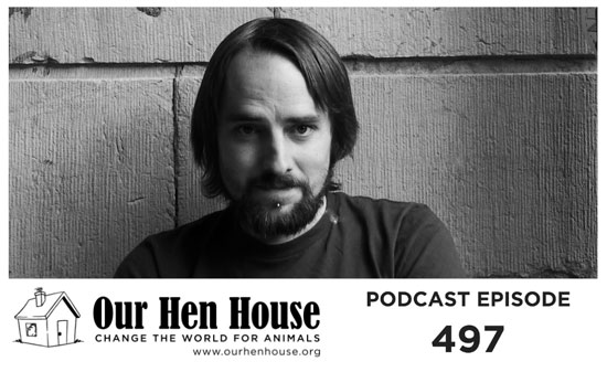 "Image contains a black and white photo of a male with long hair and a beard. The man is staring into the camera with a slight smile. The left side of his face is partially in shadow. Behind him, large bricks are visible. Below the picture and to the left, there is black text that says ""Our Hen House Change the World for Animals www.ourhenhouse.org"" next to a small cartoon house. To the right of this text, there is text that says ""Podcast Episode 497""."