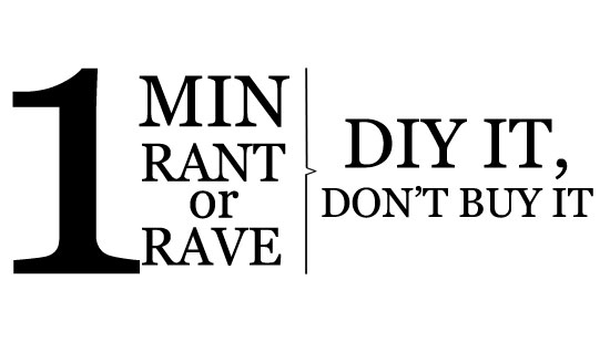 "Image contains a white background with black text on the left-hand side that says ""1 Min Rant or Rave"". On the right-hand side, there is text that says ""DIY It Don't Buy It"". Between the blocks of text, there is a vertical black line with a small indent in the centre pointing to the right."