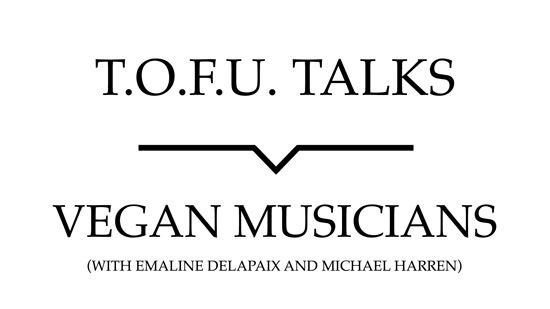 "Image contains a white background with black text that says ""T.O.F.U. Talks"" above a black line with a small indent in the centre pointing below to text that says ""Vegan Musicians (With Emaline Delapaix and Michael Harren)""."