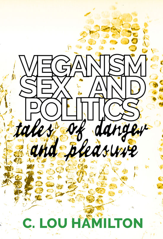 "Image contains a book cover with the words ""Veganism Sex and Politics"" written in bold white letters with a black border near the top. Below this, the words ""tales of danger and pleasure"" are written in a smaller black font made to look like handwriting."