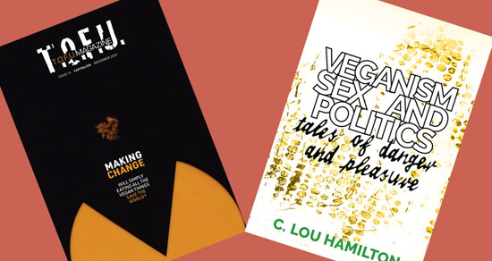 "Image contains a light orange-red background with two book covers tilted vertically away from the centre of the image. On the left, the first cover contains a black background with a yellow circular object coming up from the bottom of the frame. A visible wedge portion of the object is missing from its centre, and it looks like a mouth. Above the object, there are two blocks of text. The larger one, just below the middle of the image, says ""Making Change"". The word ""Making"" is in white, and the word ""Change"" is in orange. The smaller block of text below says ""Will simply eating all the vegan things"" in one line and ""save the world?"" in another. The words ""save the world?"" are in orange. Just above the text, there is a small brown piece of what looks like ground beef. At the very top of the image, there is text that says ""T.O.F.U."" in white, and within that text there is more text that says ""T.O.F.U. Magazine"". The word ""T.O.F.U."" is in orange. Just below the white T.O.F.U., there is text that says ""Issue 15 Capitalism November 2019"". On the right, the second cover contains a pale yellow background with a small section looking similar to snake skin with darker yellow patches. Above this image, the words ""Veganism Sex and Politics"" are written in bold white letters with a black border near the top. Below this, the words ""tales of danger and pleasure"" are written in a smaller black font made to look like handwriting. On the bottom, the author's name, C Lou Hamilton is written in green."