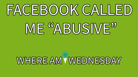 "Image contains a green background with white text on it that says ""Facebook Called Me 'Abusive'"" and ""Where Am I Wednesday""."