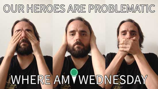"Image contains three photographs placed next to each other in three narrow columns. Each photo contains a male looking at the camera, and he is mimicking the gestures for see no evil, hear no evil, and speak no evil in each respective panel. Above the men in the photos, there is white text that says ""Our Heroes Are Problematic"" and below the men there is text that says ""Where Am I Wednesday""."