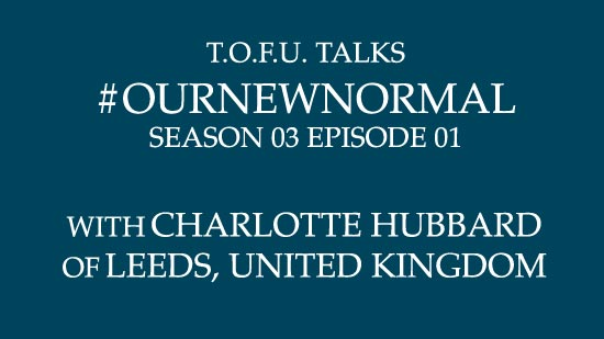 "Image contains centred white text on a dark blue background that says ""T.O.F.U. Talks #OurNewNormal Season 03 Episode 01 With Charlotte Hubbard of Leeds, United Kingdom""."
