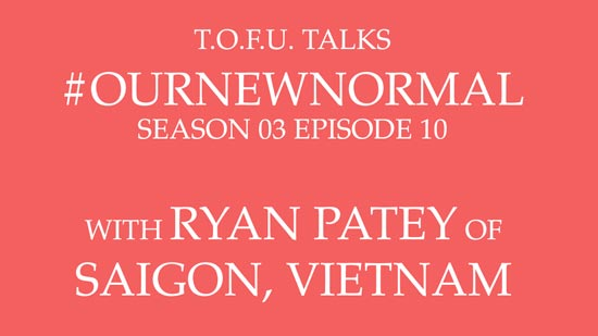 "Image contains centred white text on a light red background that says ""T.O.F.U. Talks #OurNewNormal Season 03 Episode 10 With Ryan Patey of Saigon, Vietnam""."