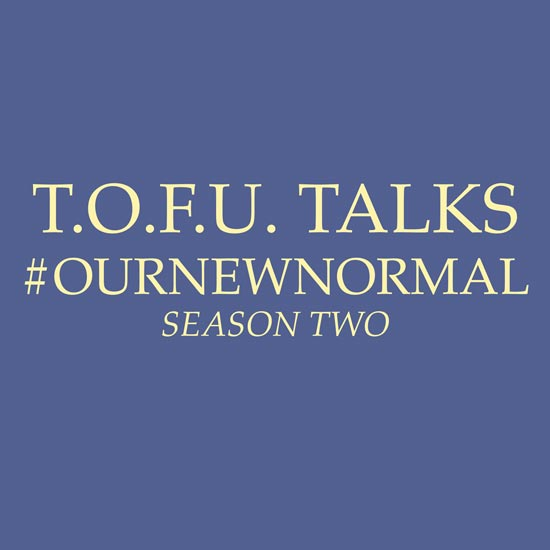 "Image contains a blue background with tan text that says ""T.O.F.U. Talks #OurNewNormal Season Two""."
